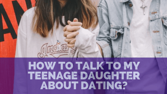 How to Give the Best Dating Advice to your Teenage Daughter – Ideas & Tips to Start the Conversation