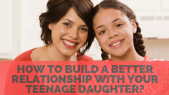 How to build a better relationship with your Teenager Daughter?