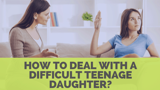How to Deal with a Difficult Teenage Daughter – Useful Tips & Tricks